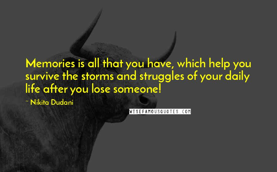 Nikita Dudani quotes: Memories is all that you have, which help you survive the storms and struggles of your daily life after you lose someone!