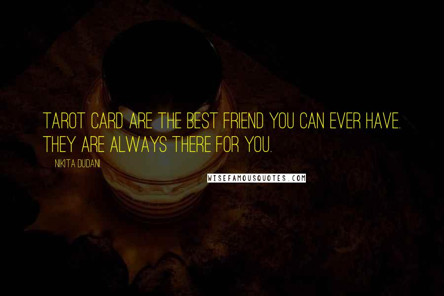 Nikita Dudani quotes: Tarot Card are the best friend you can ever have. They are always there for you.