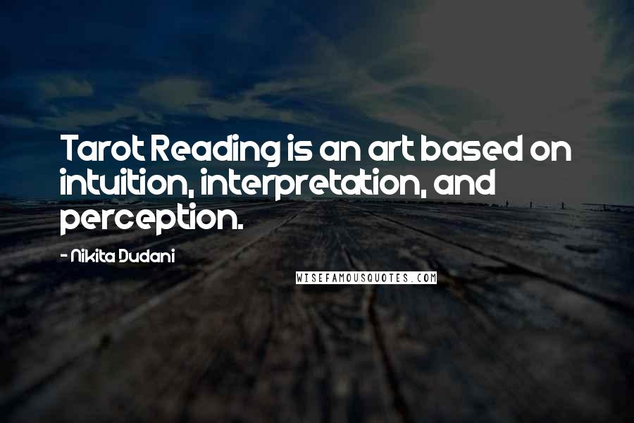 Nikita Dudani quotes: Tarot Reading is an art based on intuition, interpretation, and perception.