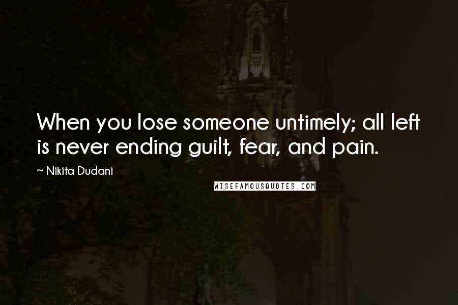 Nikita Dudani quotes: When you lose someone untimely; all left is never ending guilt, fear, and pain.