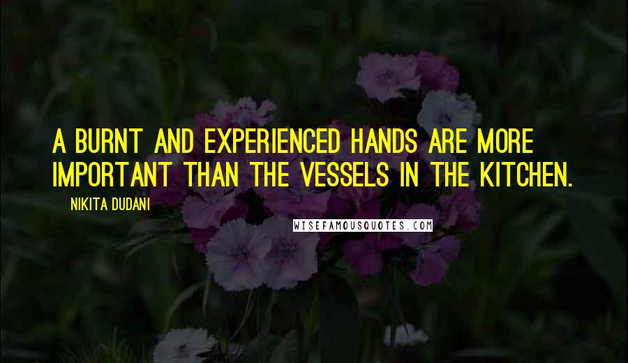 Nikita Dudani quotes: A burnt and experienced hands are more important than the vessels in the kitchen.