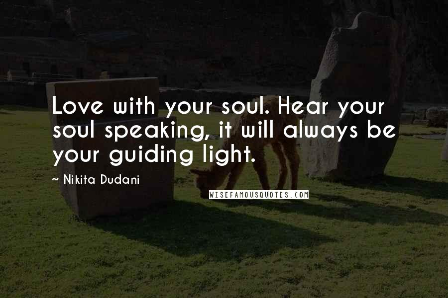 Nikita Dudani quotes: Love with your soul. Hear your soul speaking, it will always be your guiding light.