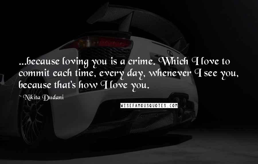 Nikita Dudani quotes: ...because loving you is a crime. Which I love to commit each time, every day, whenever I see you, because that's how I love you.