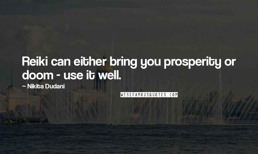 Nikita Dudani quotes: Reiki can either bring you prosperity or doom - use it well.