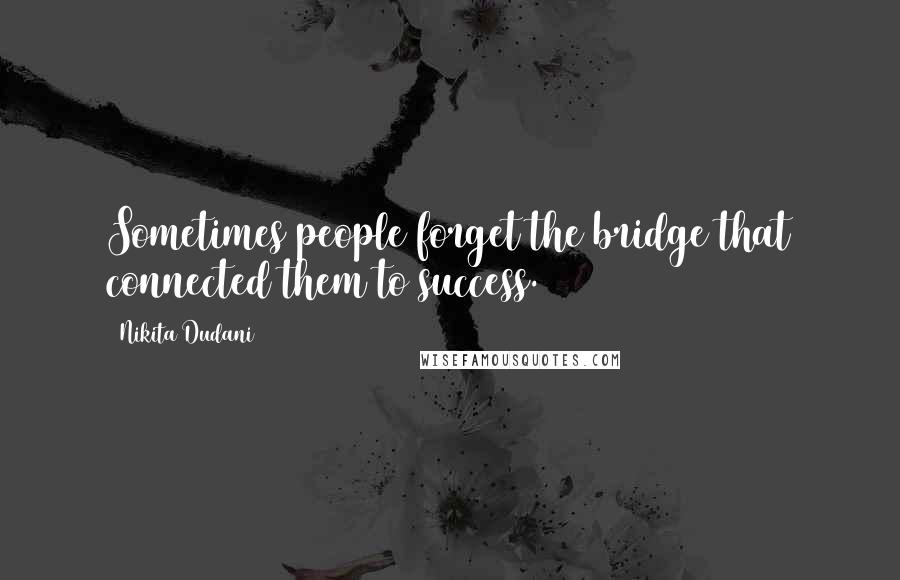 Nikita Dudani quotes: Sometimes people forget the bridge that connected them to success.