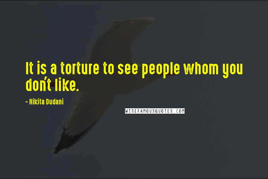 Nikita Dudani quotes: It is a torture to see people whom you don't like.