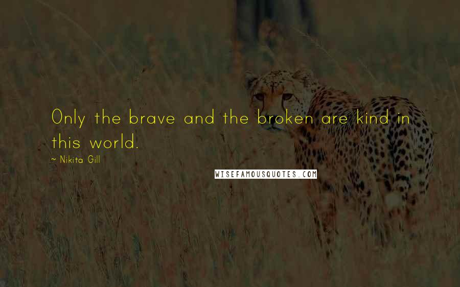 Nikita Gill quotes: Only the brave and the broken are kind in this world.