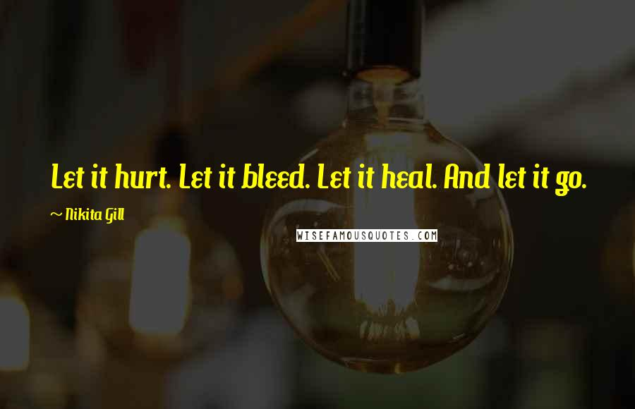 Nikita Gill quotes: Let it hurt. Let it bleed. Let it heal. And let it go.