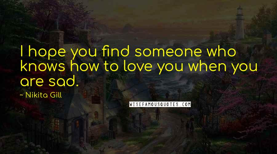 Nikita Gill quotes: I hope you find someone who knows how to love you when you are sad.