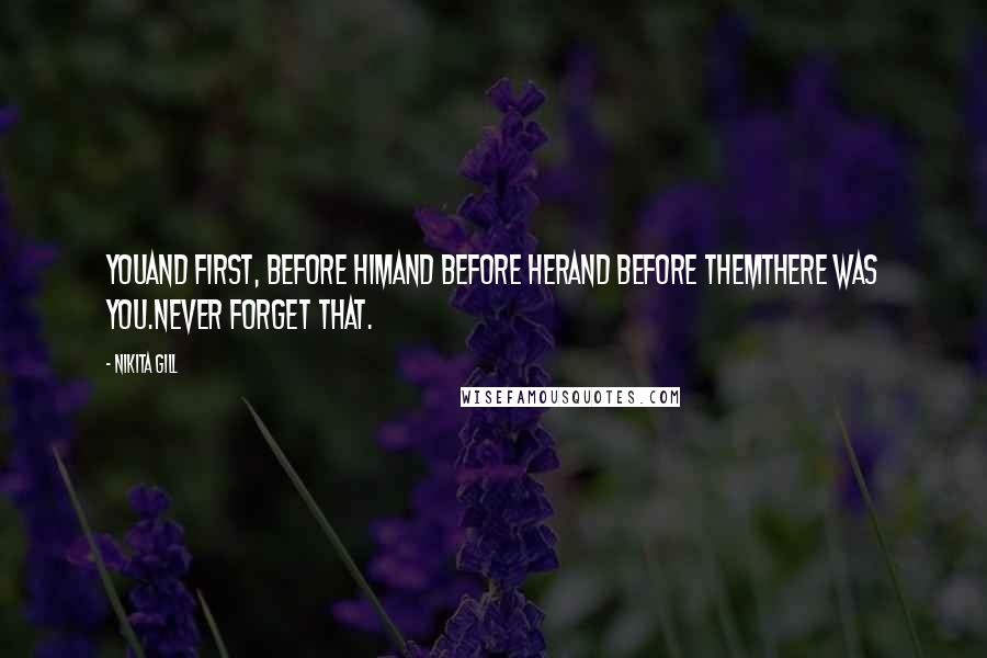 Nikita Gill quotes: YouAnd first, before himand before herand before themthere was you.Never forget that.