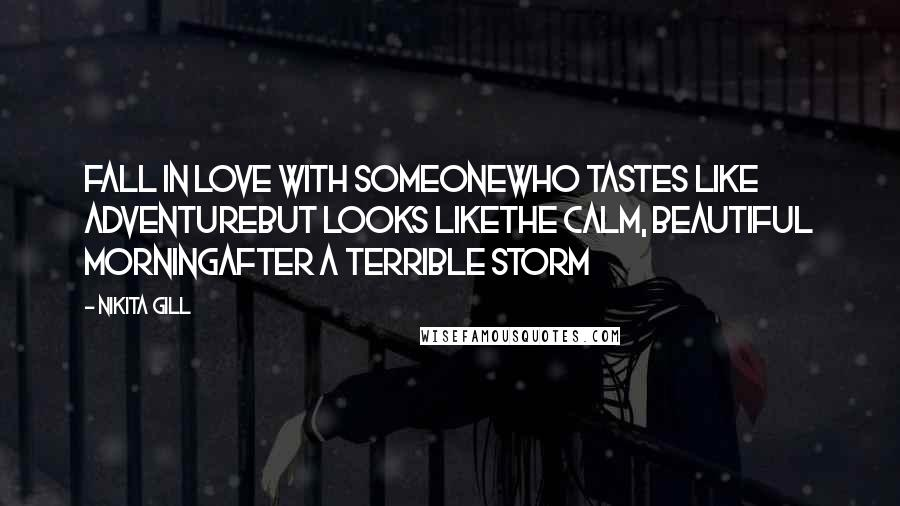 Nikita Gill quotes: Fall in love with someonewho tastes like adventurebut looks likethe calm, beautiful morningafter a terrible storm