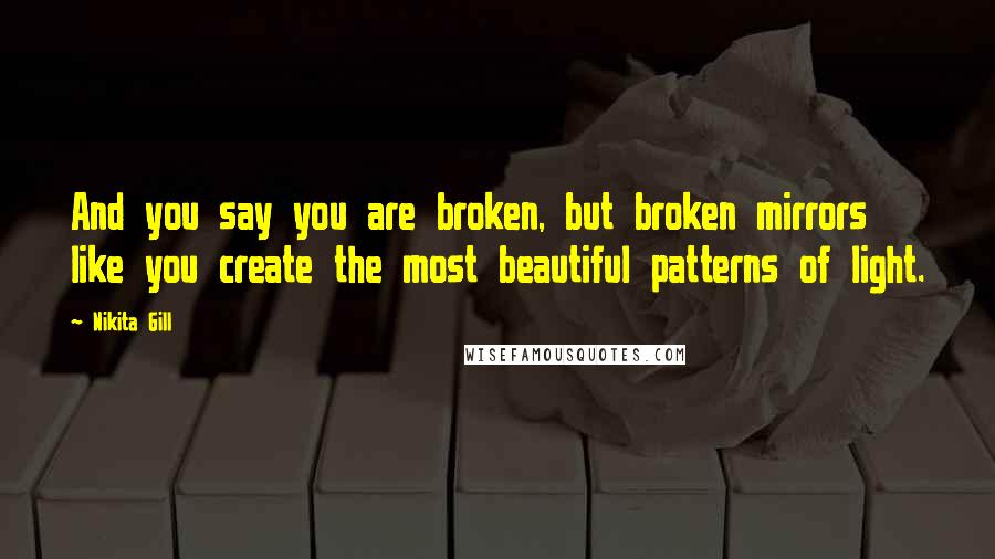 Nikita Gill quotes: And you say you are broken, but broken mirrors like you create the most beautiful patterns of light.