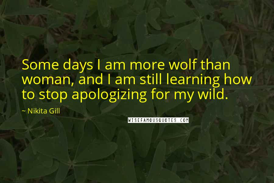 Nikita Gill quotes: Some days I am more wolf than woman, and I am still learning how to stop apologizing for my wild.