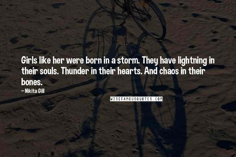 Nikita Gill quotes: Girls like her were born in a storm. They have lightning in their souls. Thunder in their hearts. And chaos in their bones.