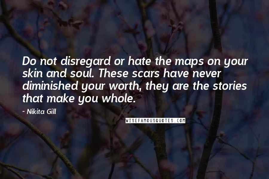 Nikita Gill quotes: Do not disregard or hate the maps on your skin and soul. These scars have never diminished your worth, they are the stories that make you whole.