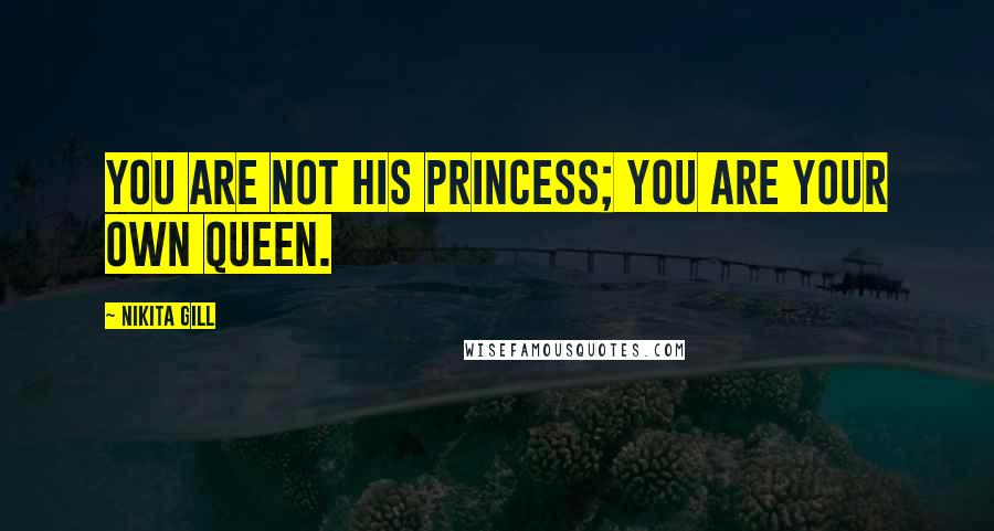 Nikita Gill quotes: You are not his princess; you are your own queen.