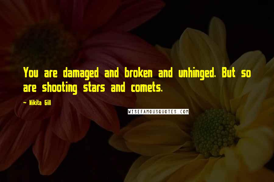 Nikita Gill quotes: You are damaged and broken and unhinged. But so are shooting stars and comets.