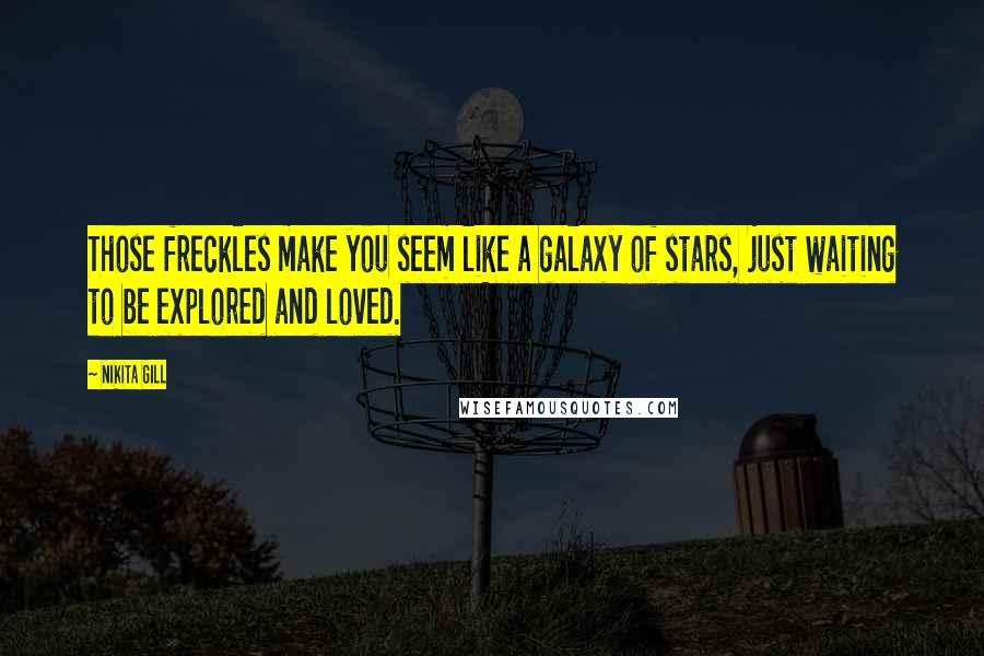 Nikita Gill quotes: Those freckles make you seem like a galaxy of stars, just waiting to be explored and loved.