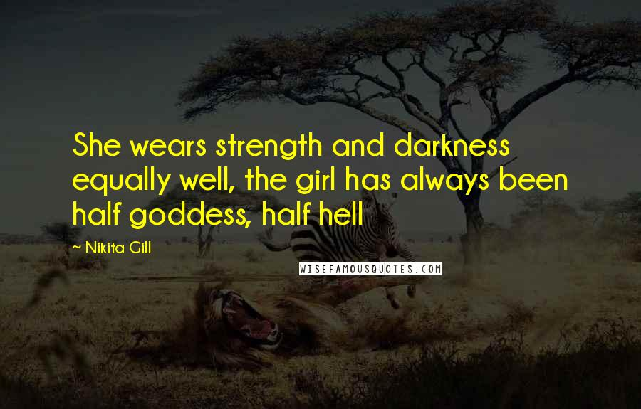 Nikita Gill quotes: She wears strength and darkness equally well, the girl has always been half goddess, half hell
