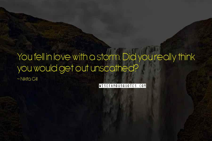 Nikita Gill quotes: You fell in love with a storm. Did you really think you would get out unscathed?