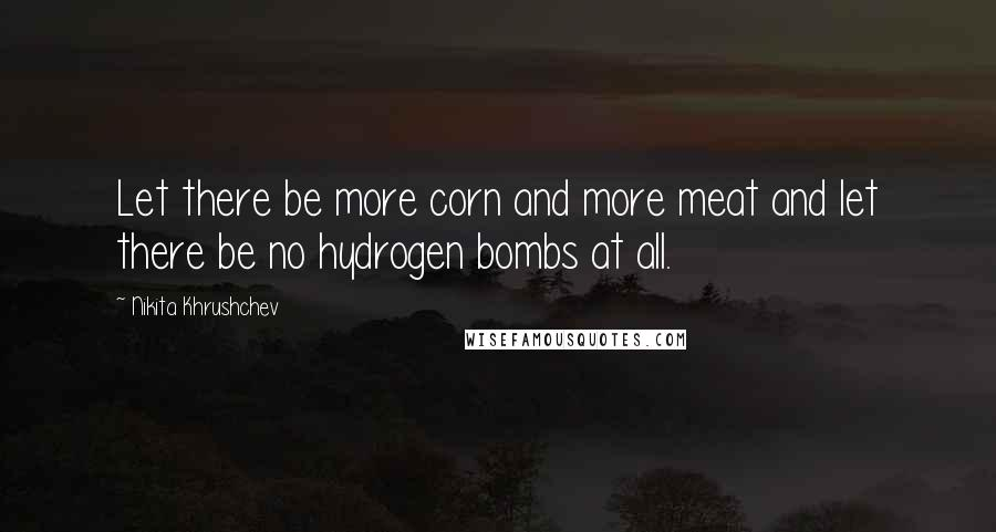 Nikita Khrushchev quotes: Let there be more corn and more meat and let there be no hydrogen bombs at all.