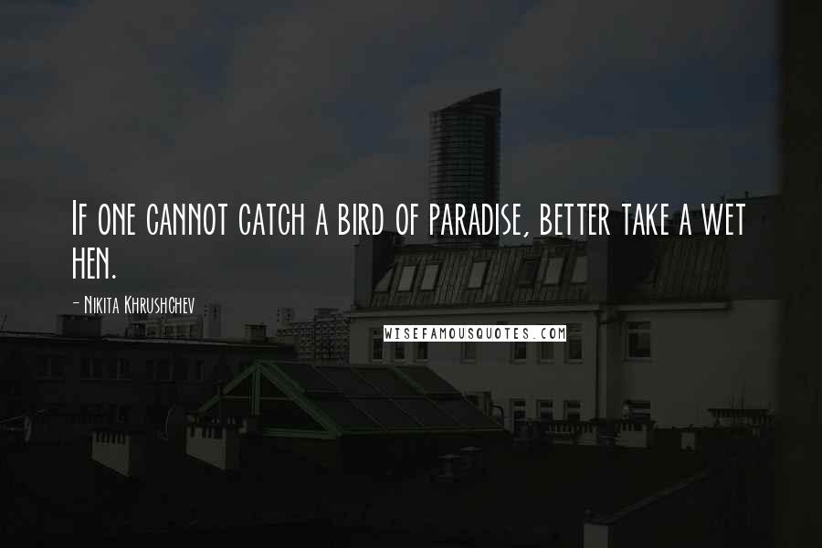 Nikita Khrushchev quotes: If one cannot catch a bird of paradise, better take a wet hen.