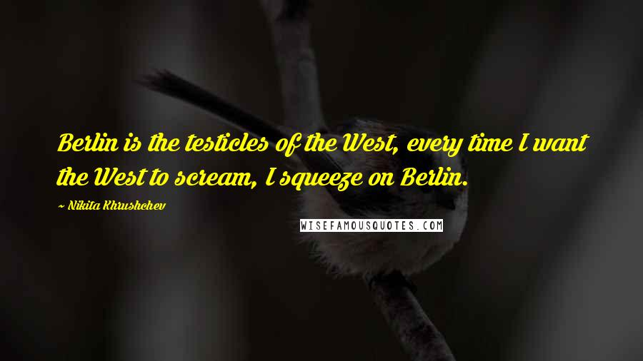 Nikita Khrushchev quotes: Berlin is the testicles of the West, every time I want the West to scream, I squeeze on Berlin.