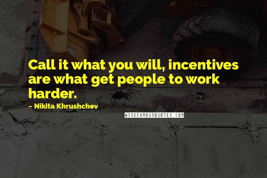 Nikita Khrushchev quotes: Call it what you will, incentives are what get people to work harder.