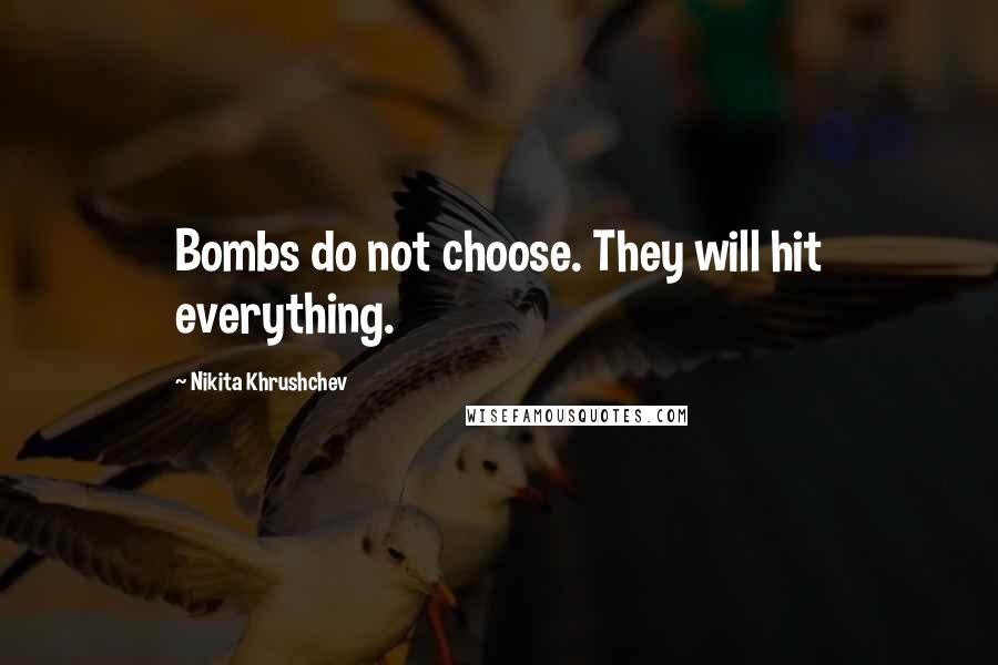 Nikita Khrushchev quotes: Bombs do not choose. They will hit everything.