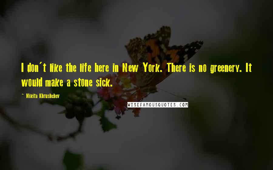 Nikita Khrushchev quotes: I don't like the life here in New York. There is no greenery. It would make a stone sick.