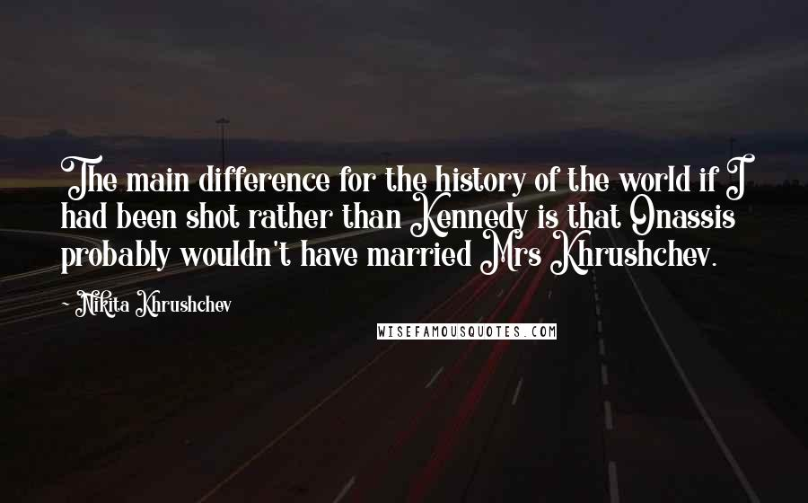 Nikita Khrushchev quotes: The main difference for the history of the world if I had been shot rather than Kennedy is that Onassis probably wouldn't have married Mrs Khrushchev.