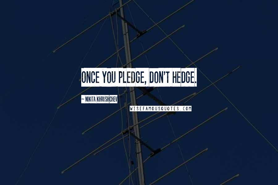 Nikita Khrushchev quotes: Once you pledge, don't hedge.