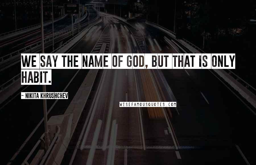 Nikita Khrushchev quotes: We say the name of God, but that is only habit.