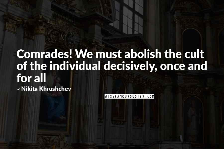 Nikita Khrushchev quotes: Comrades! We must abolish the cult of the individual decisively, once and for all