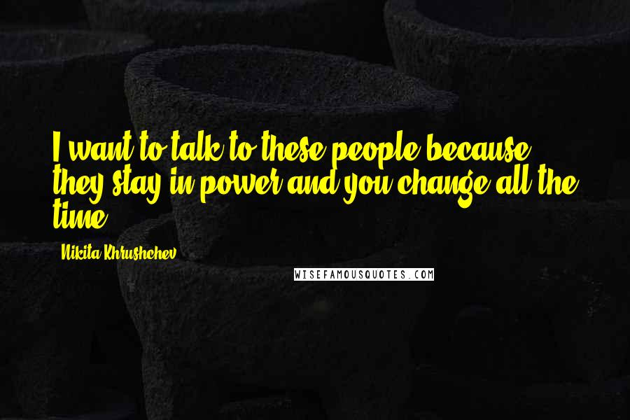 Nikita Khrushchev quotes: I want to talk to these people because they stay in power and you change all the time.