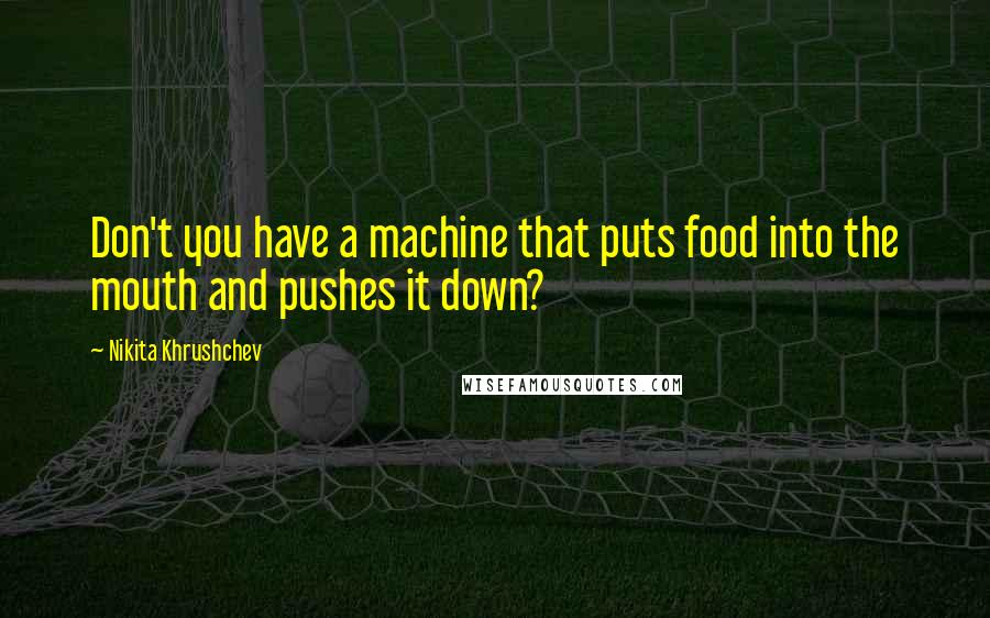 Nikita Khrushchev quotes: Don't you have a machine that puts food into the mouth and pushes it down?