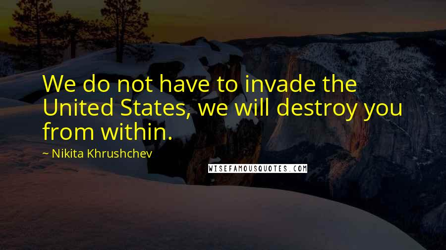 Nikita Khrushchev quotes: We do not have to invade the United States, we will destroy you from within.