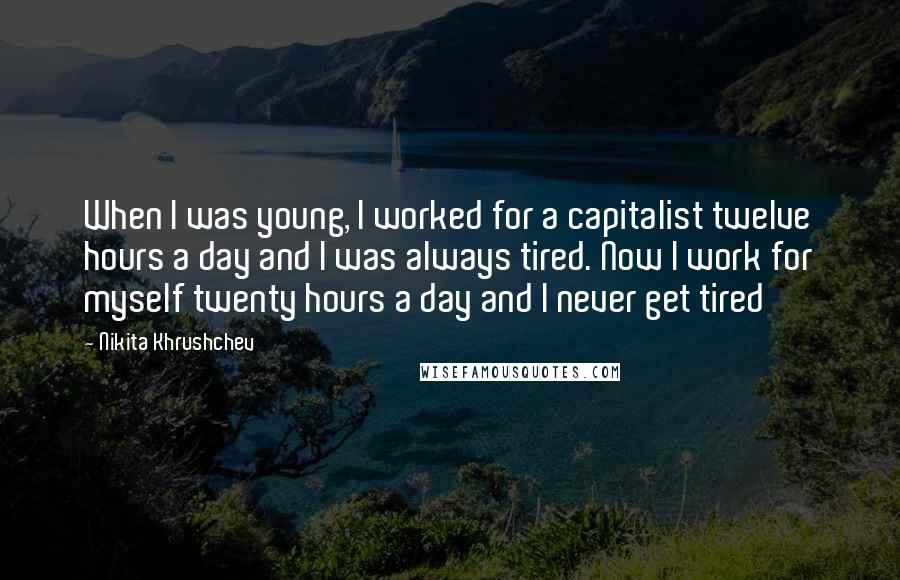 Nikita Khrushchev quotes: When I was young, I worked for a capitalist twelve hours a day and I was always tired. Now I work for myself twenty hours a day and I never
