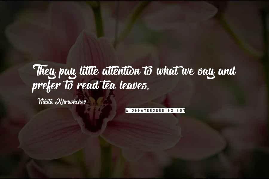 Nikita Khrushchev quotes: They pay little attention to what we say and prefer to read tea leaves.