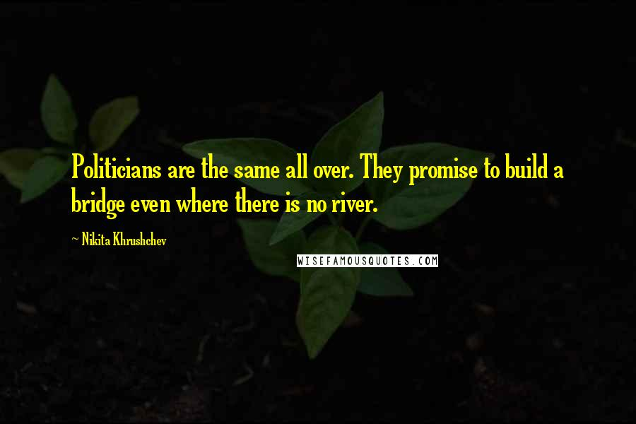 Nikita Khrushchev quotes: Politicians are the same all over. They promise to build a bridge even where there is no river.