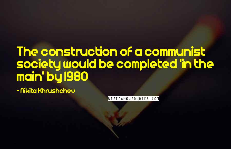 Nikita Khrushchev quotes: The construction of a communist society would be completed 'in the main' by 1980