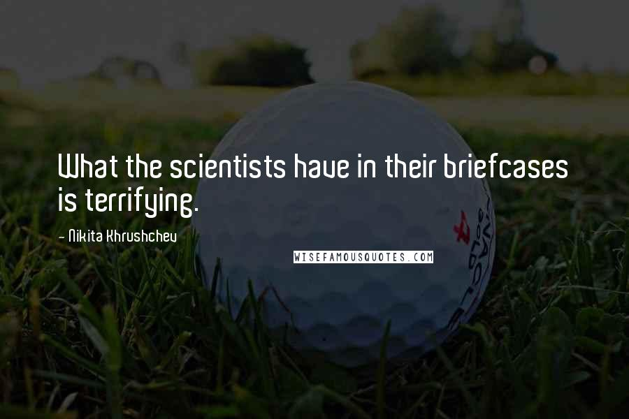 Nikita Khrushchev quotes: What the scientists have in their briefcases is terrifying.