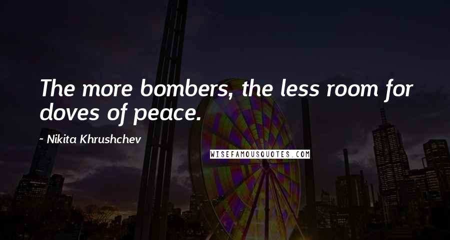 Nikita Khrushchev quotes: The more bombers, the less room for doves of peace.