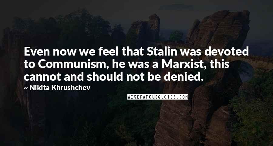 Nikita Khrushchev quotes: Even now we feel that Stalin was devoted to Communism, he was a Marxist, this cannot and should not be denied.