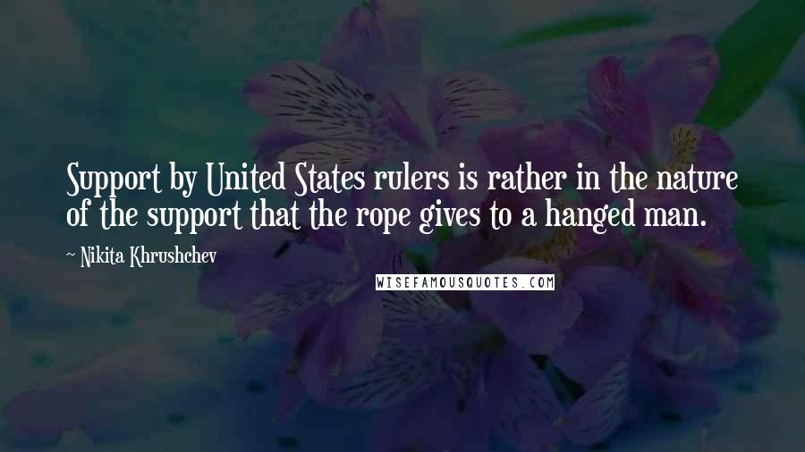 Nikita Khrushchev quotes: Support by United States rulers is rather in the nature of the support that the rope gives to a hanged man.