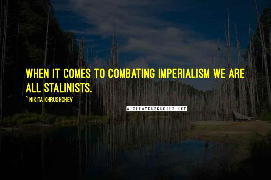 Nikita Khrushchev quotes: When it comes to combating imperialism we are all Stalinists.