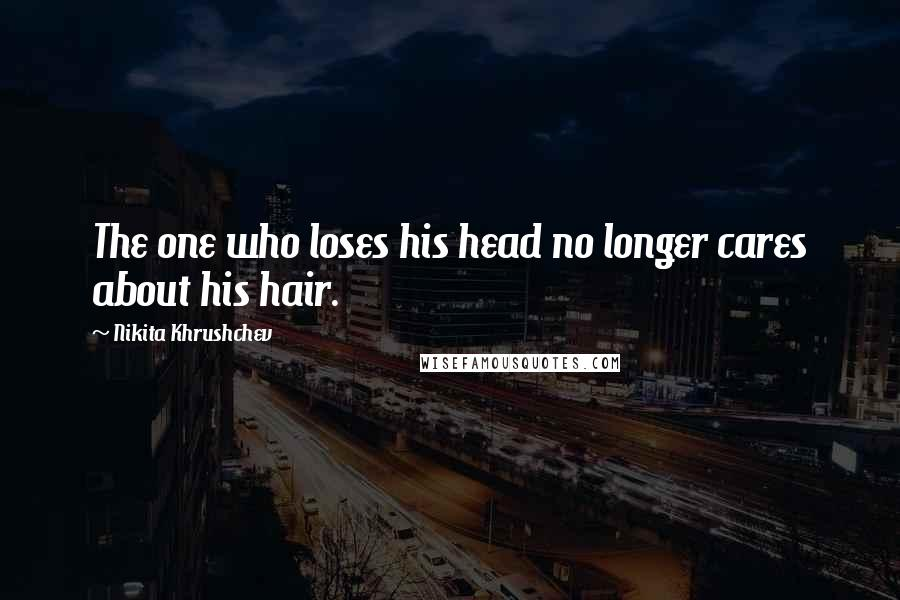 Nikita Khrushchev quotes: The one who loses his head no longer cares about his hair.