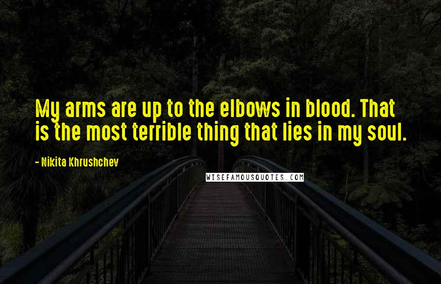 Nikita Khrushchev quotes: My arms are up to the elbows in blood. That is the most terrible thing that lies in my soul.