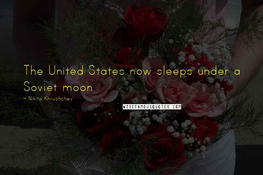 Nikita Khrushchev quotes: The United States now sleeps under a Soviet moon
