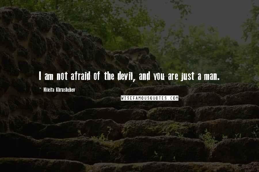 Nikita Khrushchev quotes: I am not afraid of the devil, and you are just a man.